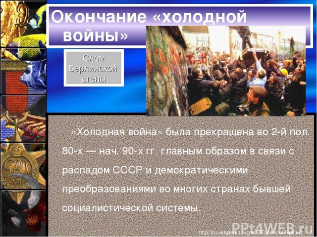 Окончание «холодной войны» «Холодная война» была прекращена во 2-й пол. 80-х — нач. 90-х гг. главным образом в связи с распадом СССР и демократическими преобразованиями во многих странах бывшей социалистической системы. Слом Берлинской стены http://…