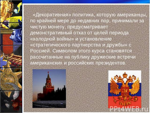 «Декоративная» политика, которую американцы, по крайней мере до недавних пор, принимали за чистую монету, предусматривает демонстративный отказ от целей периода «холодной войны» и установление «стратегического партнерства и дружбы» с Россией. Символ…