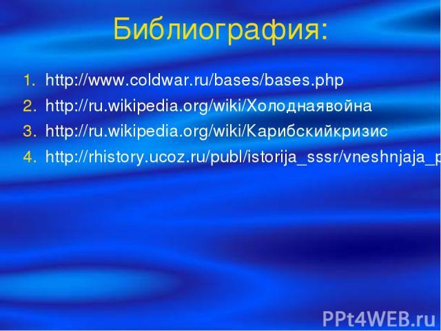 Библиография: http://www.coldwar.ru/bases/bases.php http://ru.wikipedia.org/wiki/Холоднаявойна http://ru.wikipedia.org/wiki/Карибскийкризис http://rhistory.ucoz.ru/publ/istorija_sssr/vneshnjaja_politika/kholodnaja_vojna_kratko/65-1-0-186