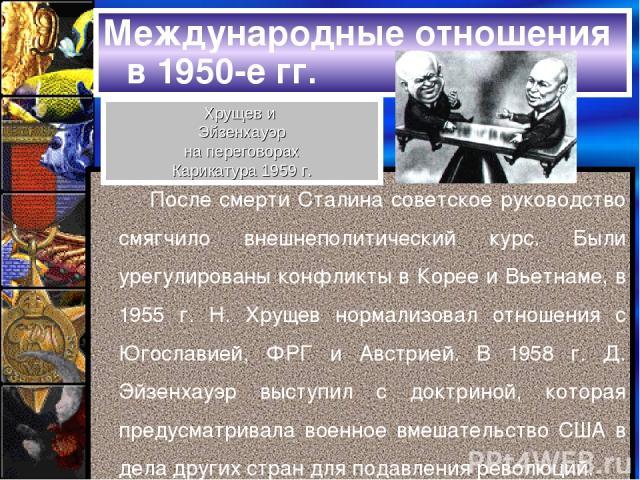 Международные отношения в 1950-е гг. После смерти Сталина советское руководство смягчило внешнеполитический курс. Были урегулированы конфликты в Корее и Вьетнаме, в 1955 г. Н. Хрущев нормализовал отношения с Югославией, ФРГ и Австрией. В 1958 г. Д. …