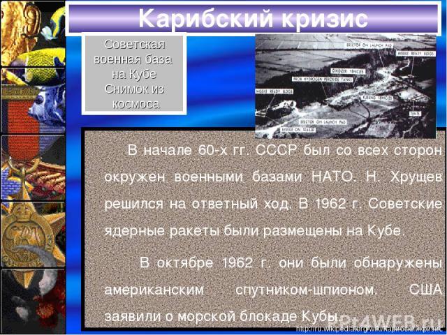 Карибский кризис В начале 60-х гг. СССР был со всех сторон окружен военными базами НАТО. Н. Хрущев решился на ответный ход. В 1962 г. Советские ядерные ракеты были размещены на Кубе. В октябре 1962 г. они были обнаружены американским спутником-шпион…