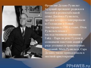 Франклин Делано Рузвельт Будущий президент родился в богатой и респектабельной с