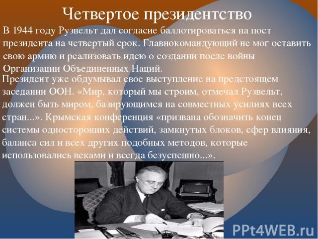 Президент уже обдумывал свое выступление на предстоящем заседании ООН. «Мир, который мы строим, отмечал Рузвельт, должен быть миром, базирующимся на совместных усилиях всех стран...». Крымская конференция «призвана обозначить конец системы односторо…