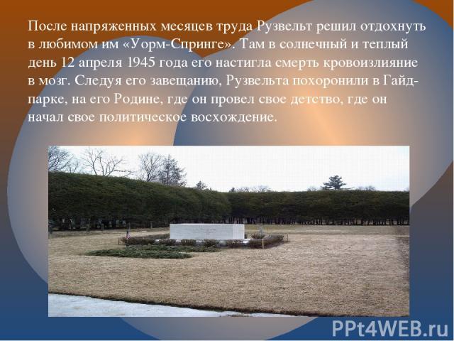 После напряженных месяцев труда Рузвельт решил отдохнуть в любимом им «Уорм-Спринге». Там в солнечный и теплый день 12 апреля 1945 года его настигла смерть кровоизлияние в мозг. Следуя его завещанию, Рузвельта похоронили в Гайд-парке, на его Родине,…