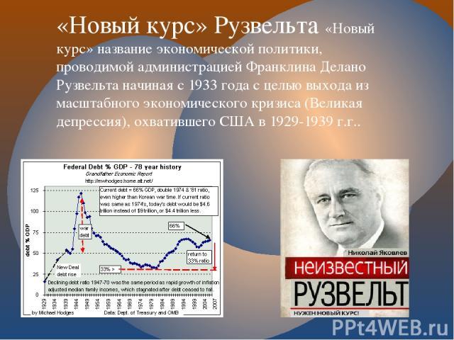 «Новый курс» Рузвельта «Новый курс» название экономической политики, проводимой администрацией Франклина Делано Рузвельта начиная с 1933 года с целью выхода из масштабного экономического кризиса (Великая депрессия), охватившего США в 1929-1939 г.г..