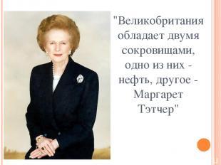"""""""Великобритания обладает двумя сокровищами, одно из них - нефть, другое - Маргар"""