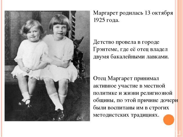 Маргарет родилась 13 октября 1925 года. Детство провела в городе Грэнтеме, где её отец владел двумябакалейными лавками. Отец Маргарет принимал активное участие в местной политике и жизни религиозной общины, по этой причине дочери были воспитаны им …