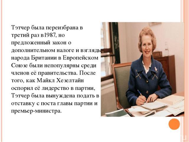Тэтчер была переизбрана в третий раз в1987, но предложенный закон о дополнительном налоге и взгляды народа Британии в Европейском Союзе были непопулярны среди членов её правительства. После того, как Майкл Хезелтайн оспорил её лидерство в партии, Тэ…