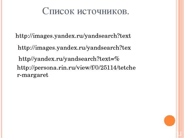 Список источников. http://images.yandex.ru/yandsearch?text http://images.yandex.ru/yandsearch?tex http//yandex.ru/yandsearch?text=% http://persona.rin.ru/view/f/0/25114/tetcher-margaret