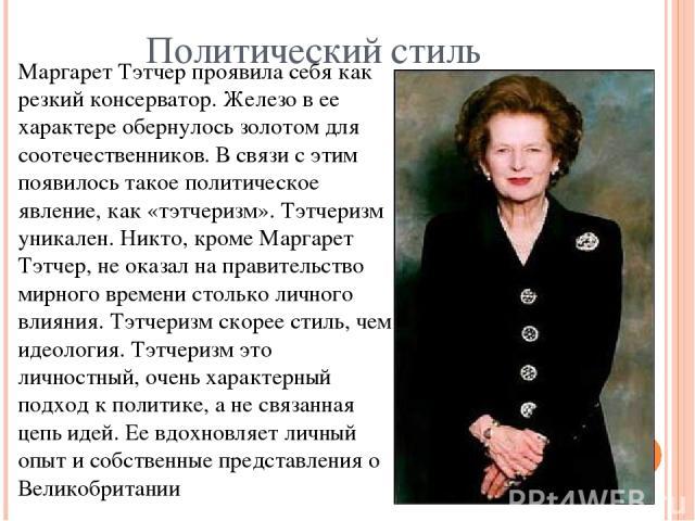 Политический стиль Маргарет Тэтчер проявила себя как резкий консерватор. Железо в ее характере обернулось золотом для соотечественников. В связи с этим появилось такое политическое явление, как «тэтчеризм». Тэтчеризм уникален. Никто, кроме Маргарет …
