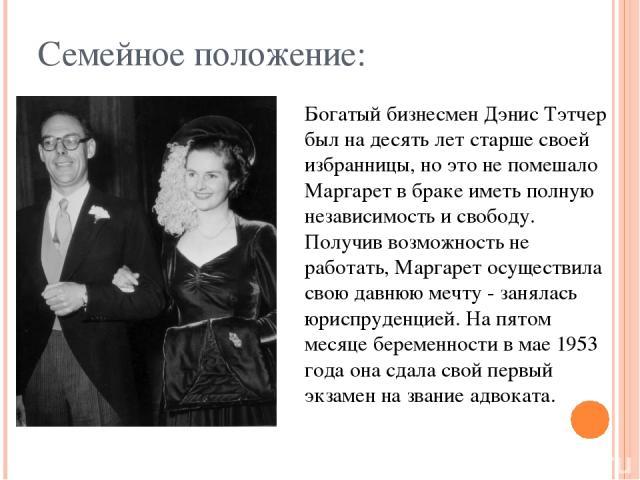 Семейное положение: Богатый бизнесмен Дэнис Тэтчер был на десять лет старше своей избранницы, но это не помешало Маргарет в браке иметь полную независимость и свободу. Получив возможность не работать, Маргарет осуществила свою давнюю мечту - занялас…