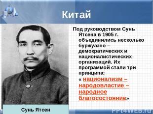Китай Под руководством Сунь Ятсена в 1905 г. объединились несколько буржуазно –