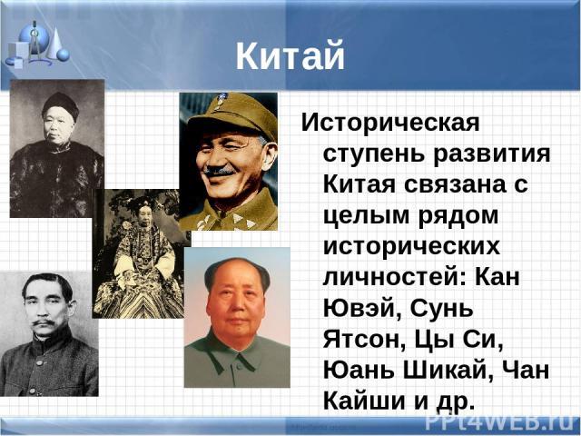 Китай Историческая ступень развития Китая связана с целым рядом исторических личностей: Кан Ювэй, Сунь Ятсон, Цы Си, Юань Шикай, Чан Кайши и др.