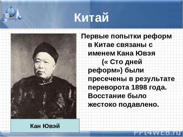 Китай Первые попытки реформ в Китае связаны с именем Кана Ювэя (« Сто дней реформ») были пресечены в результате переворота 1898 года. Восстание было жестоко подавлено. Кан Ювэй