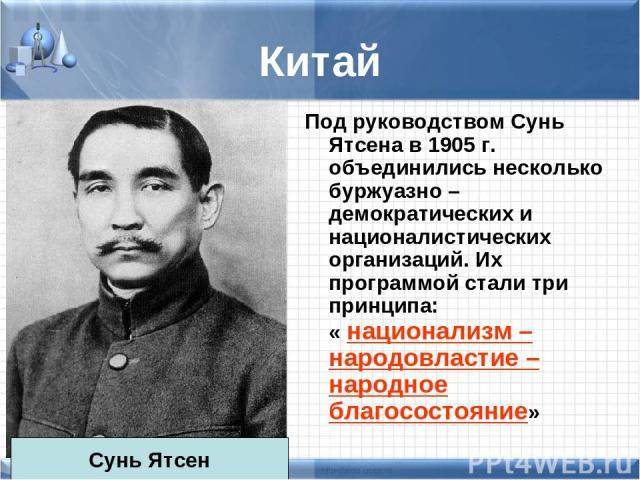 Китай Под руководством Сунь Ятсена в 1905 г. объединились несколько буржуазно – демократических и националистических организаций. Их программой стали три принципа: « национализм – народовластие – народное благосостояние» Сунь Ятсен