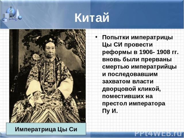 Китай Попытки императрицы Цы СИ провести реформы в 1906- 1908 гг. вновь были прерваны смертью императрийцы и последовавшим захватом власти дворцовой кликой, поместивших на престол императора Пу И. Императрица Цы Си