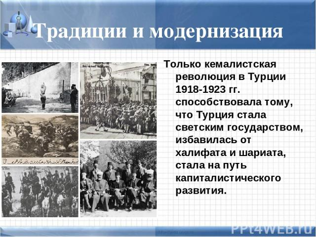 Традиции и модернизация Только кемалистская революция в Турции 1918-1923 гг. способствовала тому, что Турция стала светским государством, избавилась от халифата и шариата, стала на путь капиталистического развития.