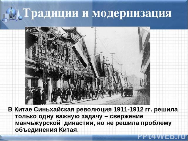 Традиции и модернизация В Китае Синьхайская революция 1911-1912 гг. решила только одну важную задачу – свержение манчьжурской династии, но не решила проблему объединения Китая.