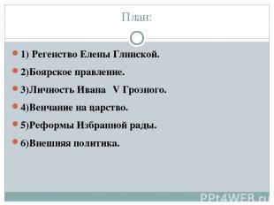 План: 1) Регенство Елены Глинской. 2)Боярское правление. 3)Личность Ивана ΙV Гро