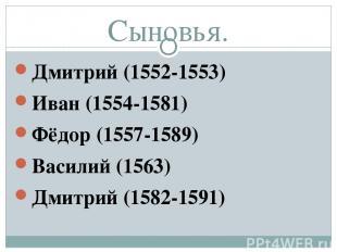 Сыновья. Дмитрий (1552-1553) Иван (1554-1581) Фёдор (1557-1589) Василий (1563) Д