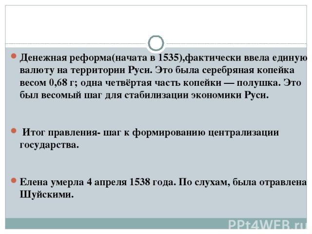 Денежная реформа(начата в 1535),фактически ввела единую валюту на территории Руси. Это была серебряная копейка весом 0,68г; одна четвёртая часть копейки— полушка. Это был весомый шаг для стабилизации экономики Руси. Итог правления- шаг к формирова…