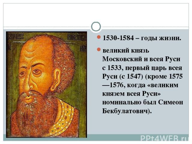 1530-1584 – годы жизни. великий князь Московский и всея Руси с 1533, первый царь всея Руси (с 1547) (кроме 1575—1576, когда «великим князем всея Руси» номинально был Симеон Бекбулатович).