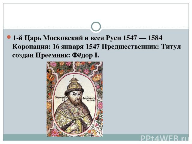 1-й Царь Московский и всея Руси 1547—1584 Коронация: 16 января 1547 Предшественник: Титул создан Преемник: Фёдор I.