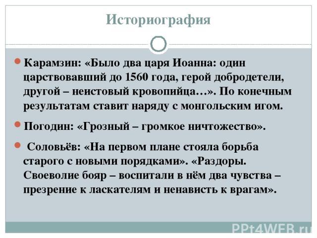 Историография Карамзин: «Было два царя Иоанна: один царствовавший до 1560 года, герой добродетели, другой – неистовый кровопийца…». По конечным результатам ставит наряду с монгольским игом. Погодин: «Грозный – громкое ничтожество». Соловьёв: «На пер…
