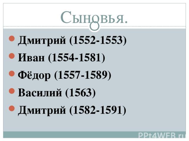 Сыновья. Дмитрий (1552-1553) Иван (1554-1581) Фёдор (1557-1589) Василий (1563) Дмитрий (1582-1591)