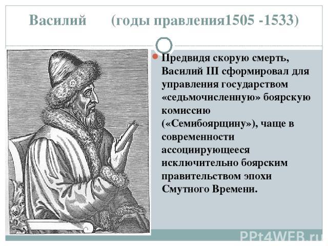 Василий ΙΙΙ (годы правления1505 -1533) Предвидя скорую смерть, Василий III сформировал для управления государством «седьмочисленную» боярскую комиссию («Семибоярщину»), чаще в современности ассоциирующееся исключительно боярским правительством эпохи…