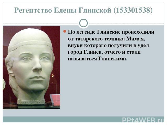 Регентство Елены Глинской (153301538) По легенде Глинские происходили от татарского темника Мамая, внуки которого получили в удел город Глинск, отчего и стали называться Глинскими.
