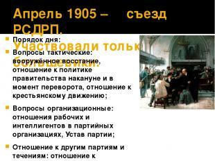 Апрель 1905 – ΙΙΙ съезд РСДРП. Участвовали только большевики. Порядок дня: Вопро