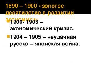 1890 – 1900 «золотое десятилетие в развитии экономики» 1900- 1903 – экономически