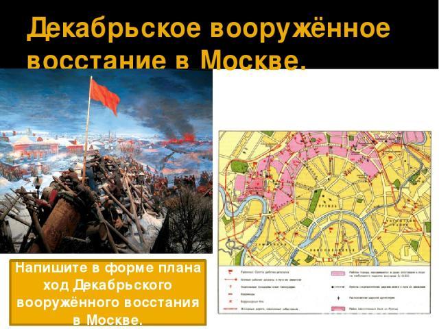 Декабрьское вооружённое восстание в Москве. Напишите в форме плана ход Декабрьского вооружённого восстания в Москве.