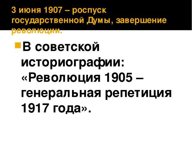 3 июня 1907 – роспуск ΙΙ государственной Думы, завершение революции. В советской историографии: «Революция 1905 – генеральная репетиция 1917 года».