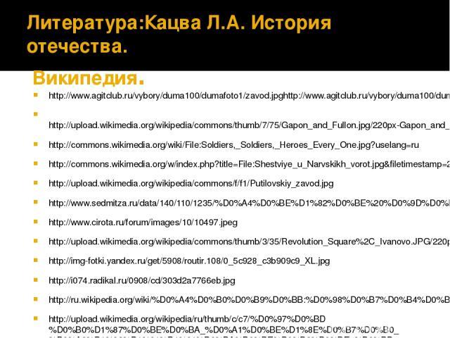 Литература:Кацва Л.А. История отечества. Википедия. http://www.agitclub.ru/vybory/duma100/dumafoto1/zavod.jpghttp://www.agitclub.ru/vybory/duma100/dumafoto1/zavod.jpghttp http://upload.wikimedia.org/wikipedia/commons/thumb/7/75/Gapon_and_Fullon.jpg/…