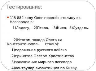 Тестирование: 1)В 882 году Олег перенёс столицу из Новгорода в: 1)Ладогу, 2)Пско