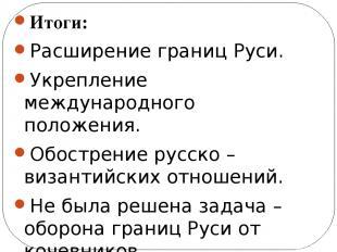 Итоги: Расширение границ Руси. Укрепление международного положения. Обострение р