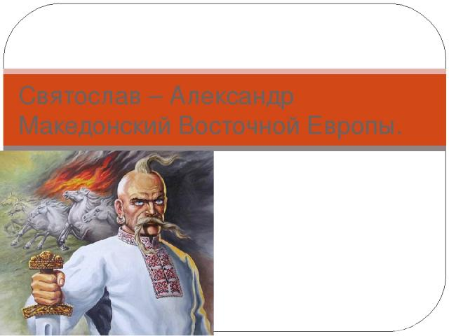 Святослав – Александр Македонский Восточной Европы.
