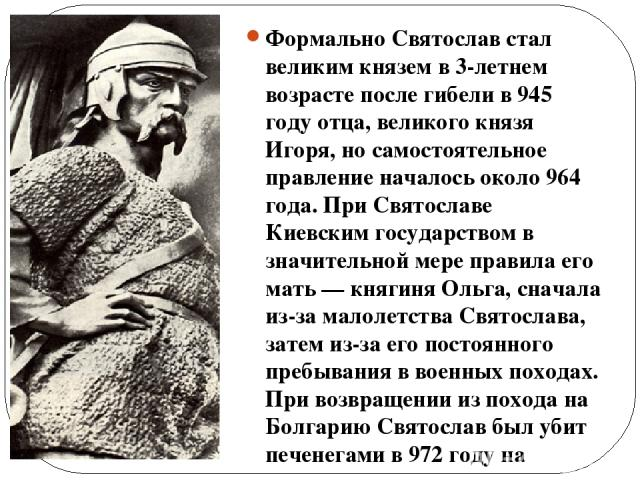 Формально Святослав стал великим князем в 3-летнем возрасте после гибели в 945 году отца, великого князя Игоря, но самостоятельное правление началось около 964 года. При Святославе Киевским государством в значительной мере правила его мать— княгиня…
