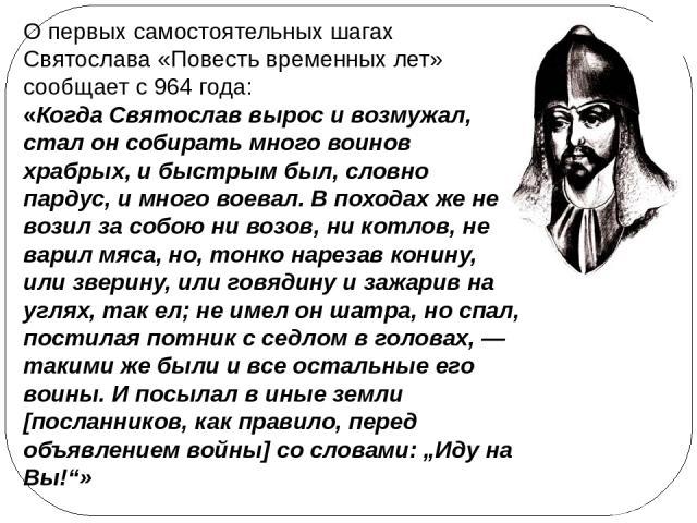 О первых самостоятельных шагах Святослава «Повесть временных лет» сообщает с 964 года: «Когда Святослав вырос и возмужал, стал он собирать много воинов храбрых, и быстрым был, словно пардус, и много воевал. В походах же не возил за собою ни возов, н…