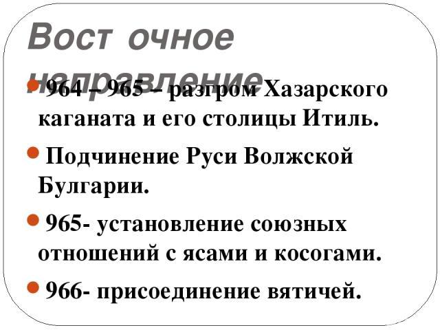 Восточное направление 964 – 965 – разгром Хазарского каганата и его столицы Итиль. Подчинение Руси Волжской Булгарии. 965- установление союзных отношений с ясами и косогами. 966- присоединение вятичей.