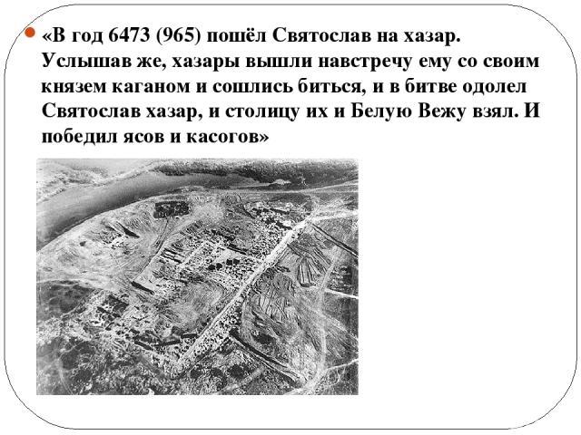 «В год 6473 (965) пошёл Святослав на хазар. Услышав же, хазары вышли навстречу ему со своим князем каганом и сошлись биться, и в битве одолел Святослав хазар, и столицу их и Белую Вежу взял. И победил ясов и касогов»