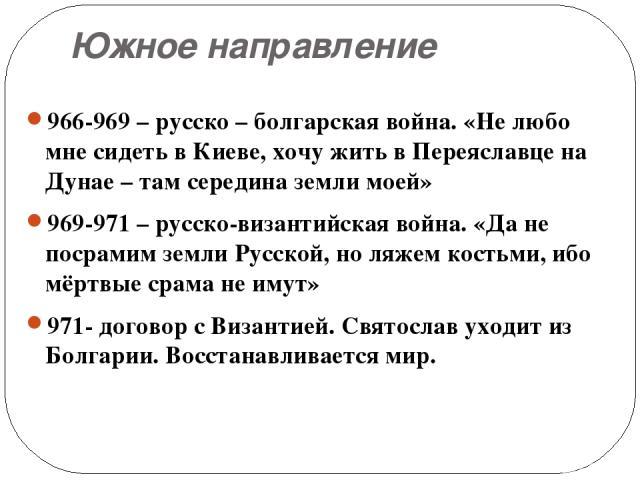 Южное направление 966-969 – русско – болгарская война. «Не любо мне сидеть в Киеве, хочу жить в Переяславце на Дунае – там середина земли моей» 969-971 – русско-византийская война. «Да не посрамим земли Русской, но ляжем костьми, ибо мёртвые срама н…