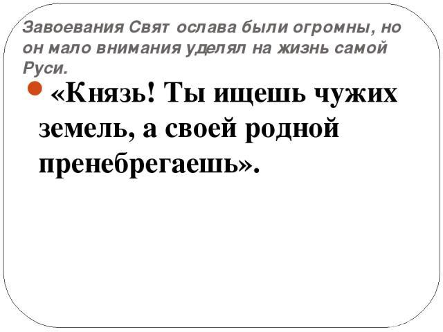 Завоевания Святослава были огромны, но он мало внимания уделял на жизнь самой Руси. «Князь! Ты ищешь чужих земель, а своей родной пренебрегаешь».