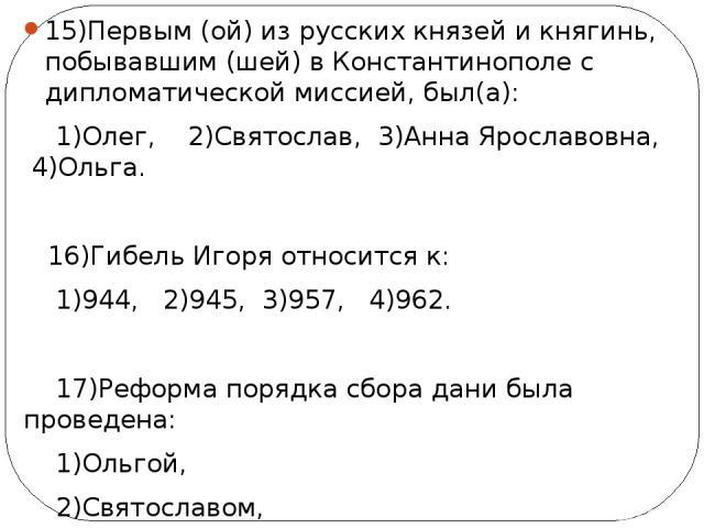 15)Первым (ой) из русских князей и княгинь, побывавшим (шей) в Константинополе с дипломатической миссией, был(а): 1)Олег, 2)Святослав, 3)Анна Ярославовна, 4)Ольга. 16)Гибель Игоря относится к: 1)944, 2)945, 3)957, 4)962. 17)Реформа порядка сбора дан…