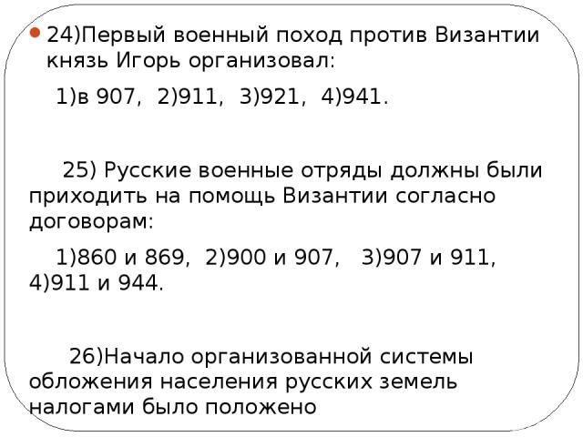 24)Первый военный поход против Византии князь Игорь организовал: 1)в 907, 2)911, 3)921, 4)941. 25) Русские военные отряды должны были приходить на помощь Византии согласно договорам: 1)860 и 869, 2)900 и 907, 3)907 и 911, 4)911 и 944. 26)Начало орга…