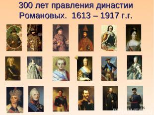 * 300 лет правления династии Романовых. 1613 – 1917 г.г.
