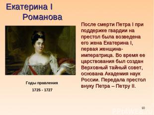 * Екатерина I Романова Годы правления 1725 - 1727 После смерти Петра I при подде
