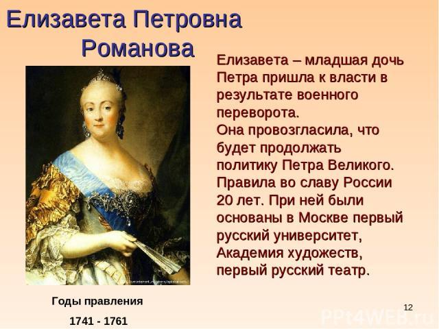 * Елизавета Петровна Романова Годы правления 1741 - 1761 Елизавета – младшая дочь Петра пришла к власти в результате военного переворота. Она провозгласила, что будет продолжать политику Петра Великого. Правила во славу России 20 лет. При ней были о…